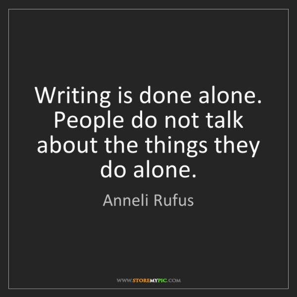Anneli Rufus: Writing is done alone. People do not talk about the things...