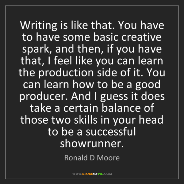 Ronald D Moore: Writing is like that. You have to have some basic creative...