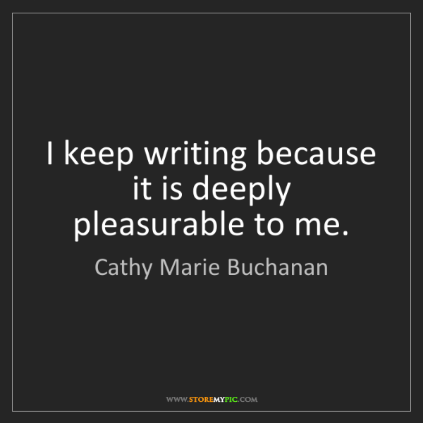 Cathy Marie Buchanan: I keep writing because it is deeply pleasurable to me.