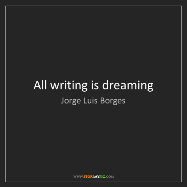 Jorge Luis Borges: All writing is dreaming
