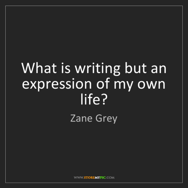 Zane Grey: What is writing but an expression of my own life?