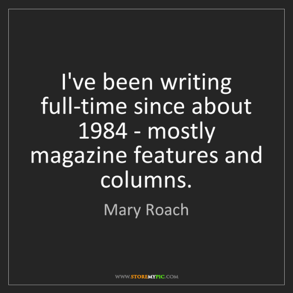 Mary Roach: I've been writing full-time since about 1984 - mostly...