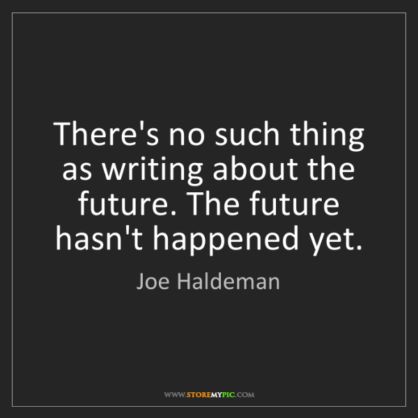 Joe Haldeman: There's no such thing as writing about the future. The...