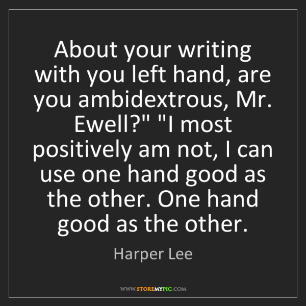 Harper Lee: About your writing with you left hand, are you ambidextrous,...