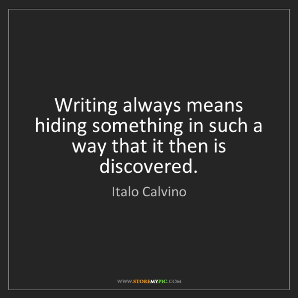 Italo Calvino: Writing always means hiding something in such a way that...