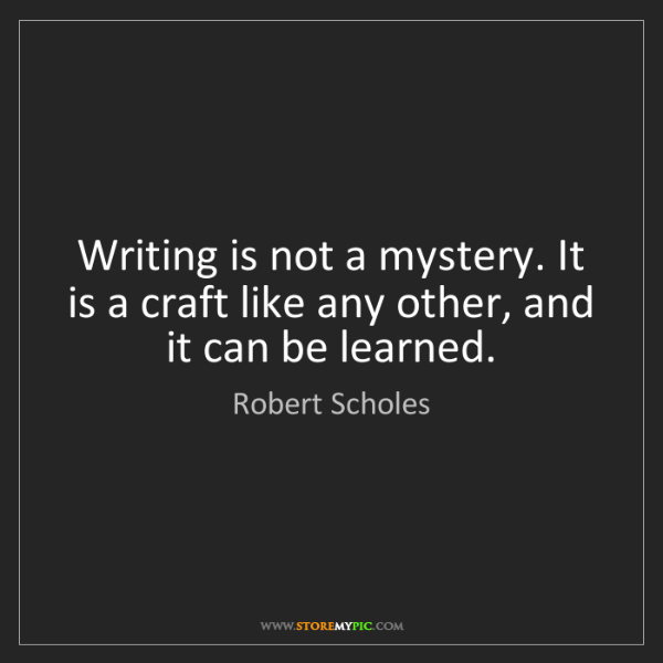 Robert Scholes: Writing is not a mystery. It is a craft like any other,...