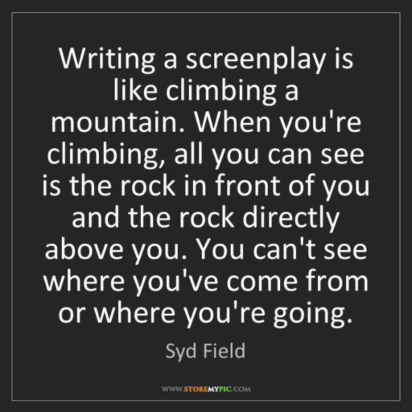 Syd Field: Writing a screenplay is like climbing a mountain. When...