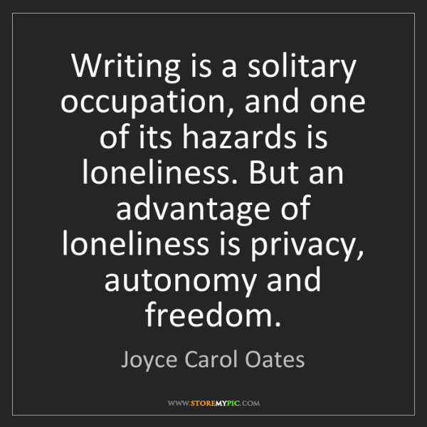Joyce Carol Oates: Writing is a solitary occupation, and one of its hazards...