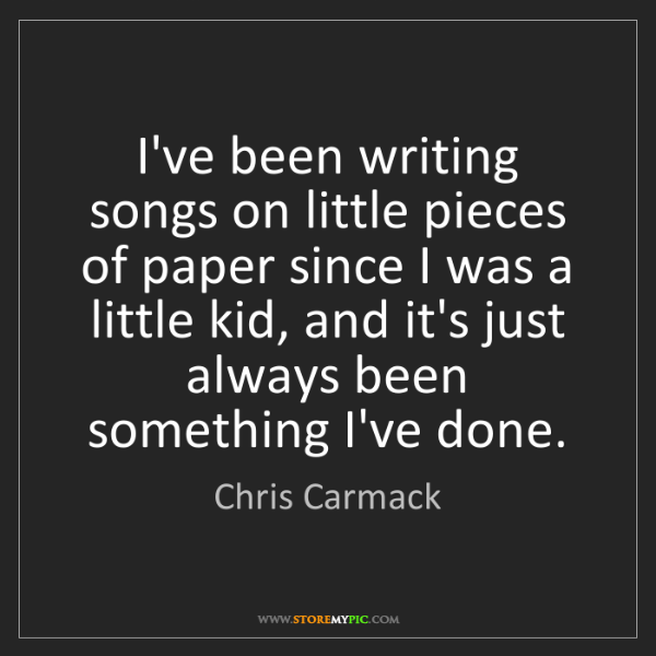Chris Carmack: I've been writing songs on little pieces of paper since...