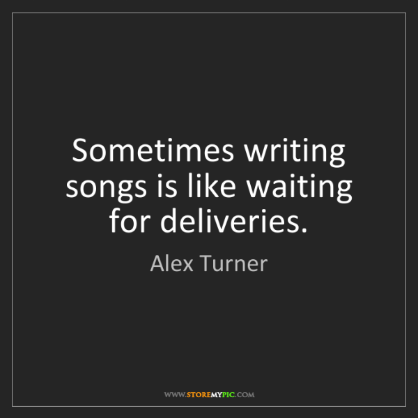 Alex Turner: Sometimes writing songs is like waiting for deliveries.
