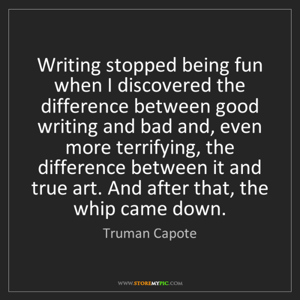 Truman Capote: Writing stopped being fun when I discovered the difference...