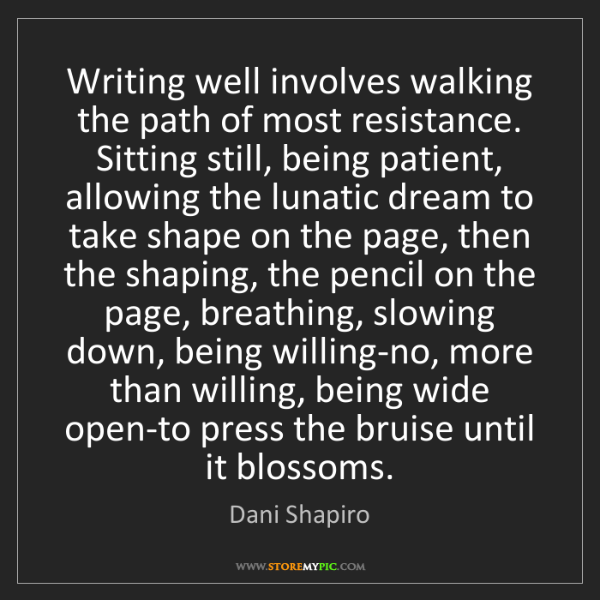 Dani Shapiro: Writing well involves walking the path of most resistance....