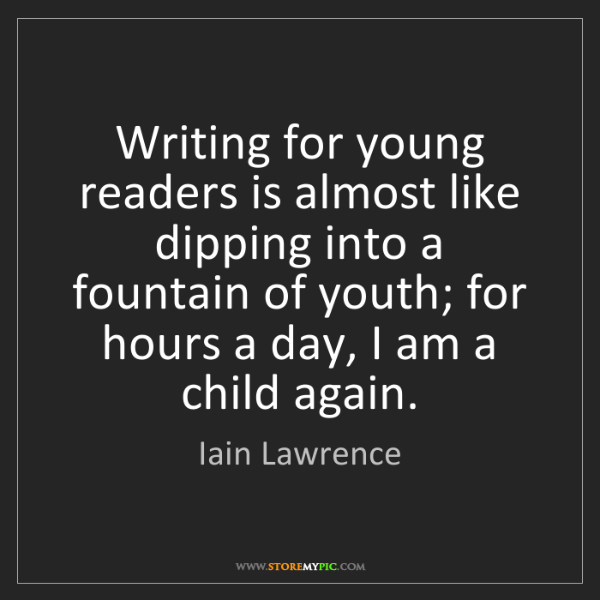 Iain Lawrence: Writing for young readers is almost like dipping into...