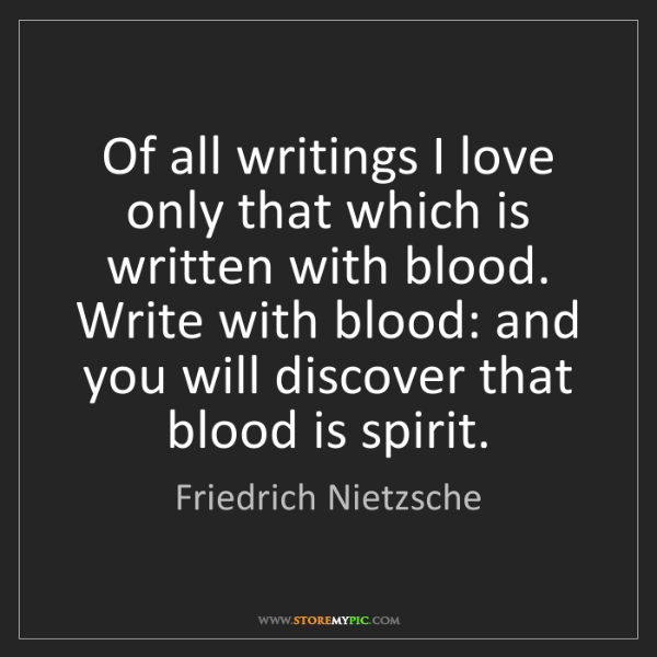 Friedrich Nietzsche: Of all writings I love only that which is written with...