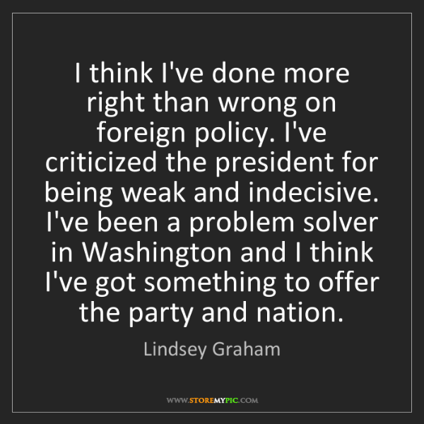 Lindsey Graham: I think I've done more right than wrong on foreign policy....