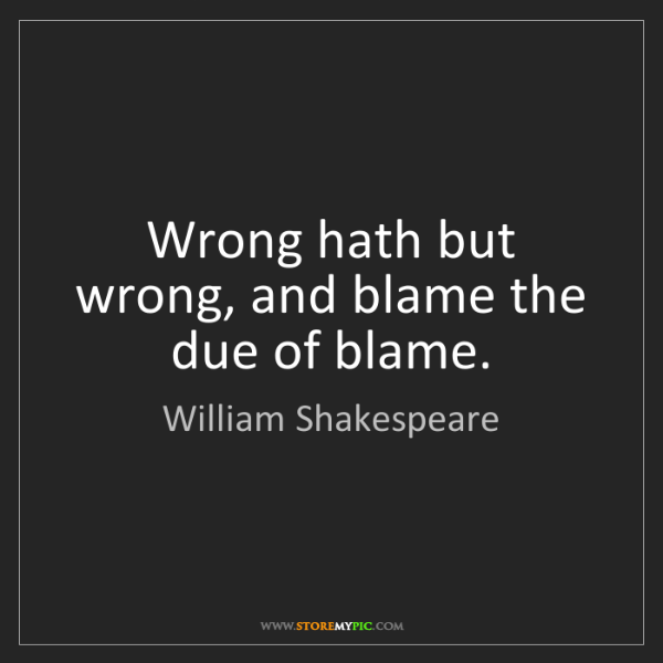 William Shakespeare: Wrong hath but wrong, and blame the due of blame.