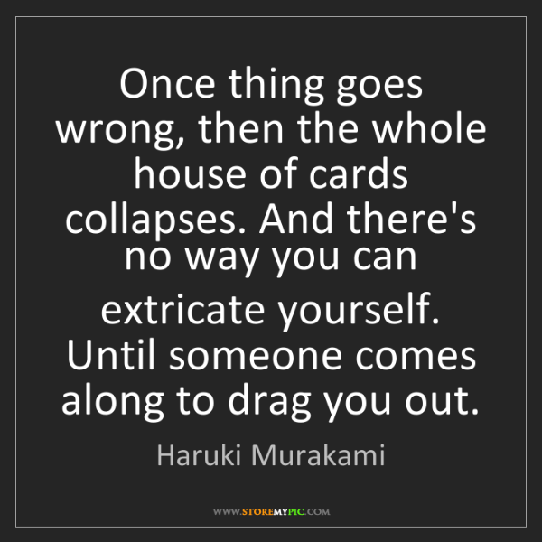 Haruki Murakami: Once thing goes wrong, then the whole house of cards...