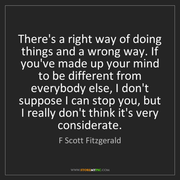 F Scott Fitzgerald: There's a right way of doing things and a wrong way....