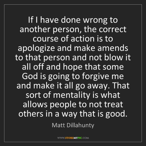 Matt Dillahunty: If I have done wrong to another person, the correct course...
