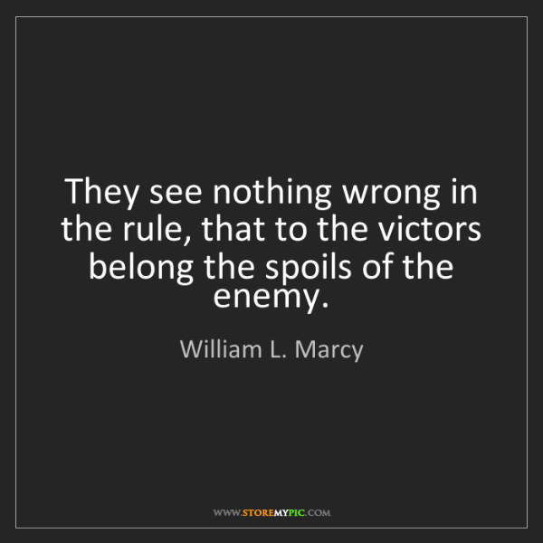 William L. Marcy: They see nothing wrong in the rule, that to the victors...