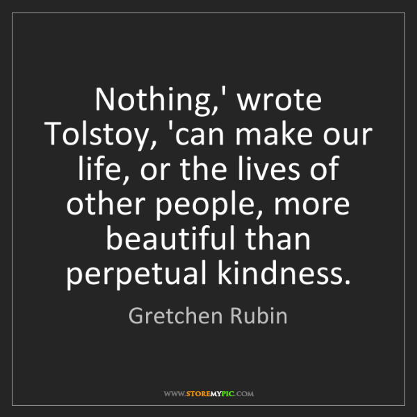 Gretchen Rubin: Nothing,' wrote Tolstoy, 'can make our life, or the lives...