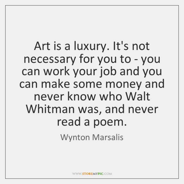 Art is a luxury. It's not necessary for you to - you ...