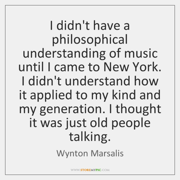 I didn't have a philosophical understanding of music until I came to ...