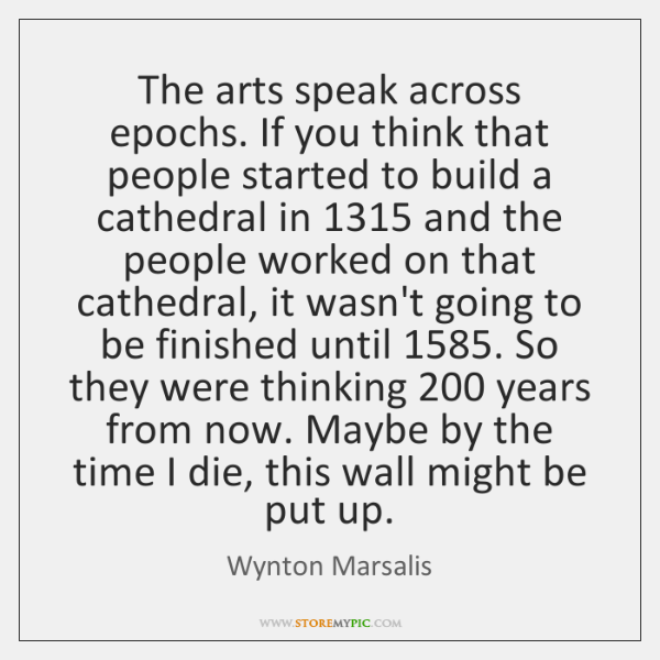 The arts speak across epochs. If you think that people started to ...