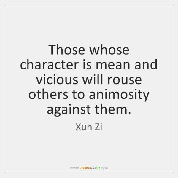 Those whose character is mean and vicious will rouse others to animosity ...