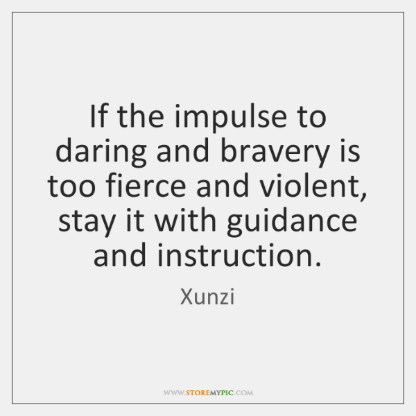 If the impulse to daring and bravery is too fierce and violent, ...