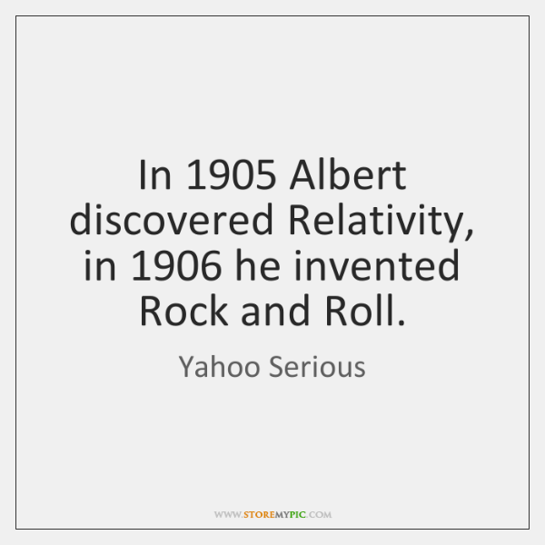 In 1905 Albert discovered Relativity, in 1906 he invented Rock and Roll.