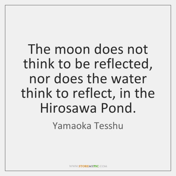 The moon does not think to be reflected, nor does the water ...