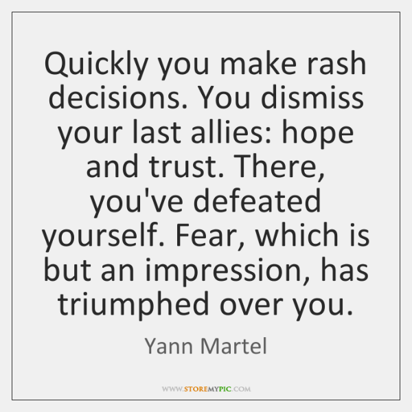 Quickly you make rash decisions. You dismiss your last allies: hope and ...