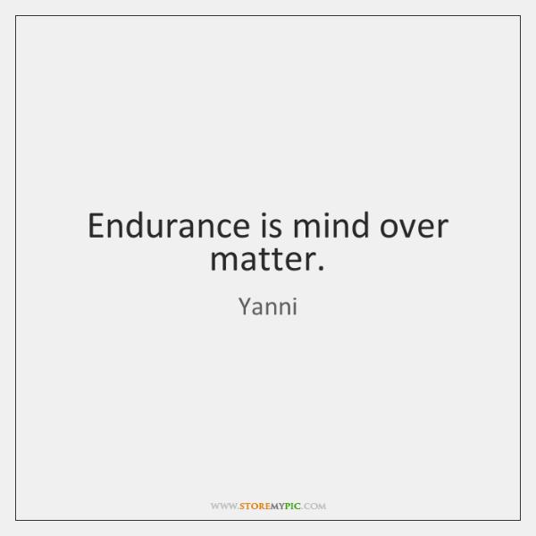 Endurance is mind over matter.