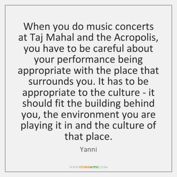 When you do music concerts at Taj Mahal and the Acropolis, you ...
