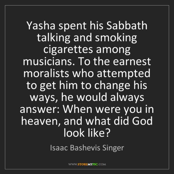 Isaac Bashevis Singer: Yasha spent his Sabbath talking and smoking cigarettes...