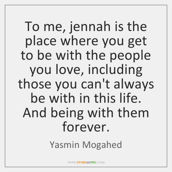 To me, jennah is the place where you get to be with ...