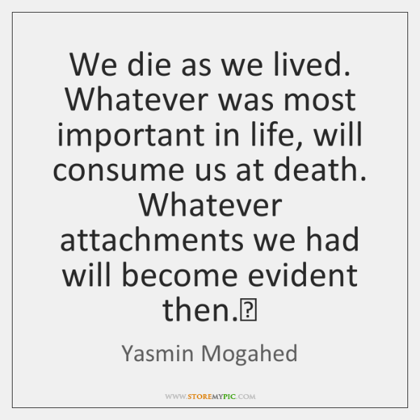 We die as we lived. Whatever was most important in life, will ...