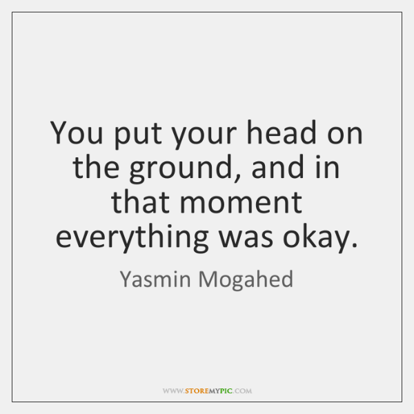 You put your head on the ground, and in that moment everything ...