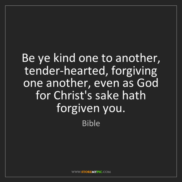 Bible: Be ye kind one to another, tender-hearted, forgiving...