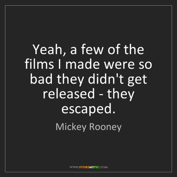 Mickey Rooney: Yeah, a few of the films I made were so bad they didn't...