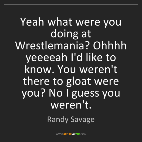 Randy Savage: Yeah what were you doing at Wrestlemania? Ohhhh yeeeeah...