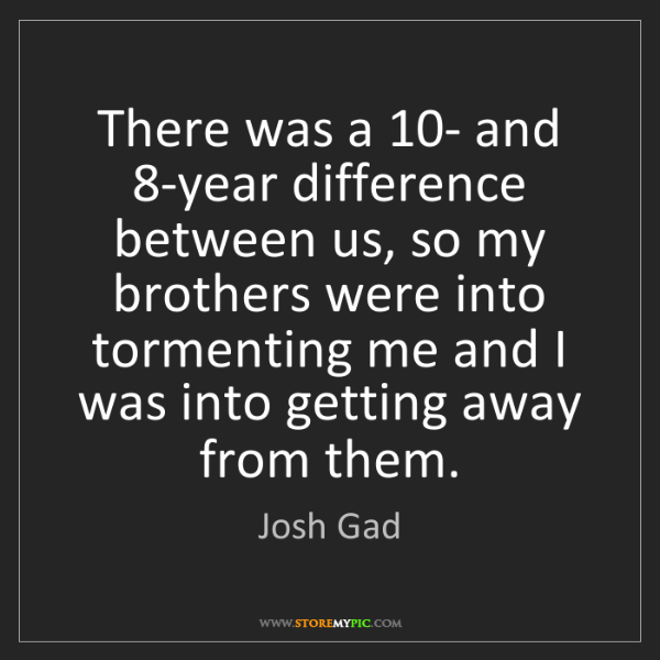 Josh Gad: There was a 10- and 8-year difference between us, so...