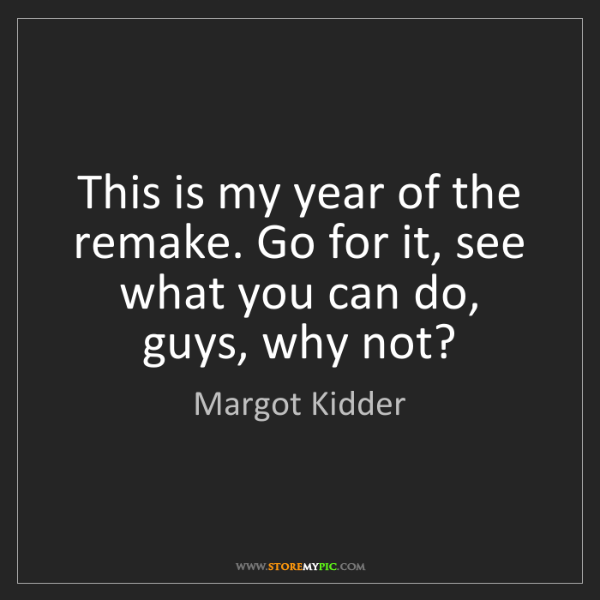 Margot Kidder: This is my year of the remake. Go for it, see what you...