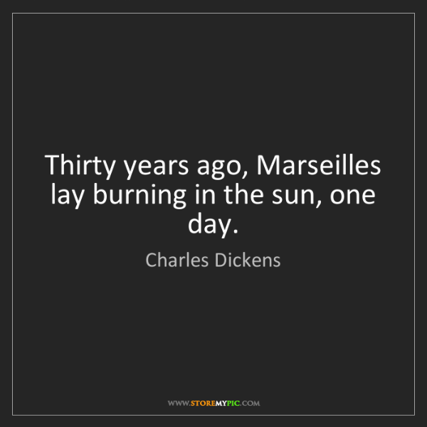 Charles Dickens: Thirty years ago, Marseilles lay burning in the sun,...