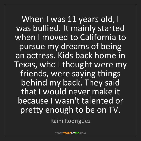 Raini Rodriguez: When I was 11 years old, I was bullied. It mainly started...