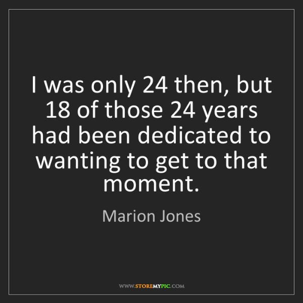 Marion Jones: I was only 24 then, but 18 of those 24 years had been...