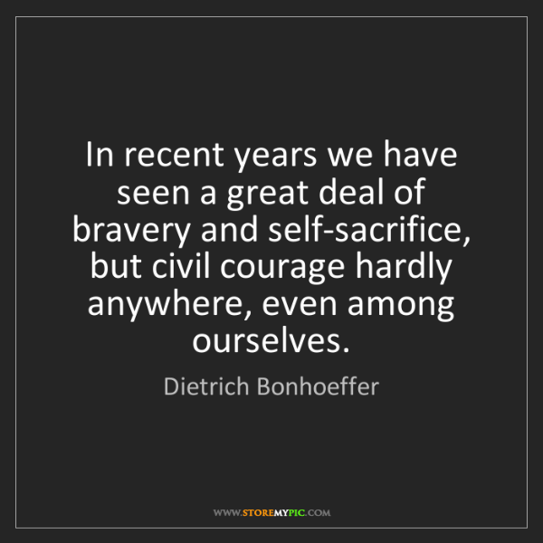 Dietrich Bonhoeffer: In recent years we have seen a great deal of bravery...