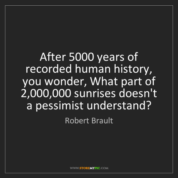 Robert Brault: After 5000 years of recorded human history, you wonder,...