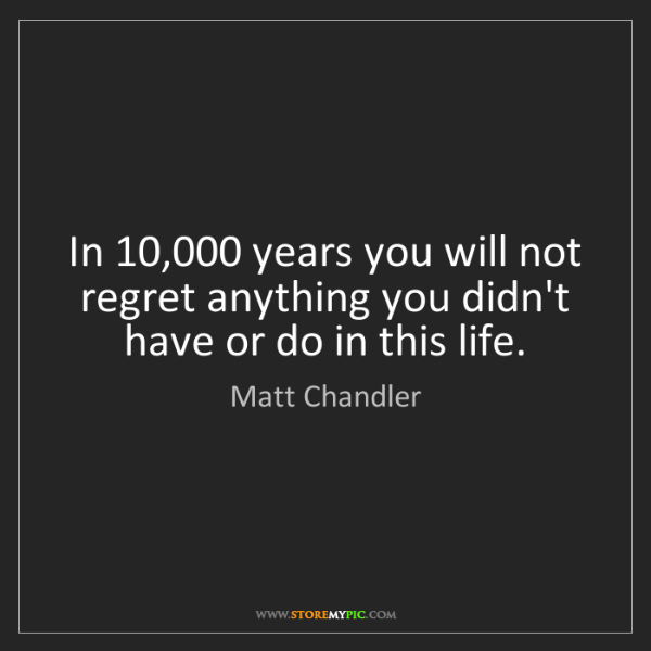 Matt    Chandler: In 10,000 years you will not regret anything you didn't...